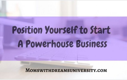 Position Yourself to Start A Powerhouse Business
