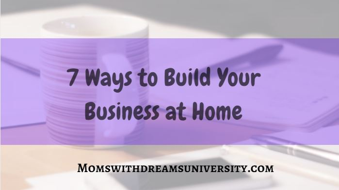7 Ways to Build Your Business at Home