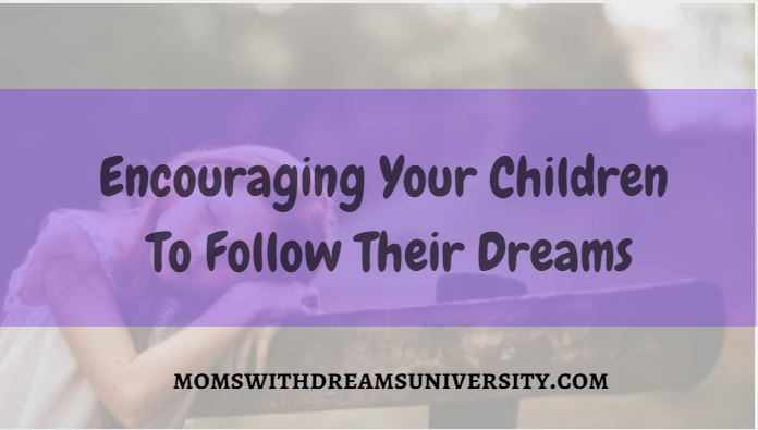 Encouraging Your Children To Follow Their Dreams