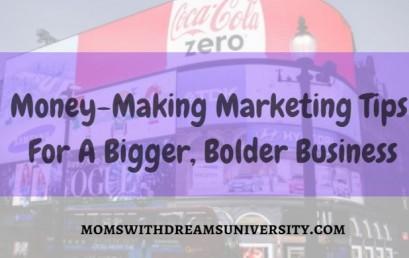 Money-Making Marketing Tips for A Bigger, Bolder Business