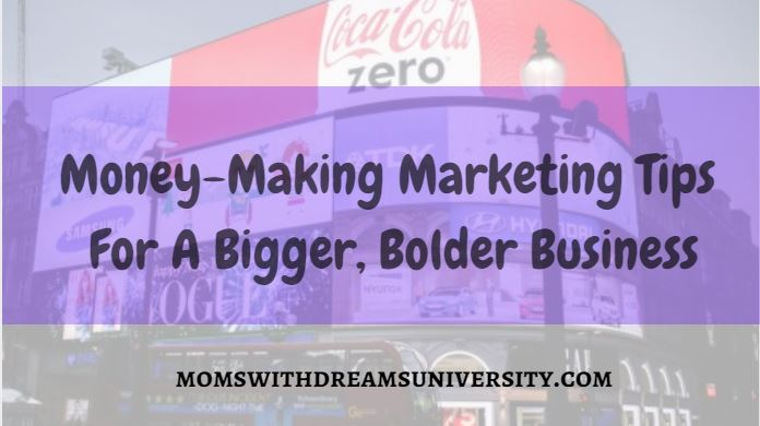 Money-Making Marketing Tips for A Bigger, Bolder Business