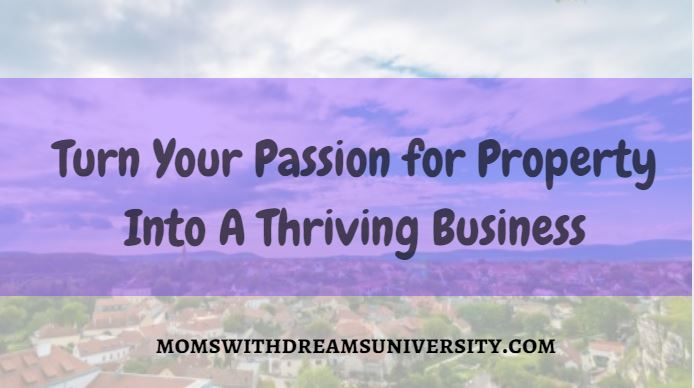 Turn Your Passion for Property Into A Thriving Business